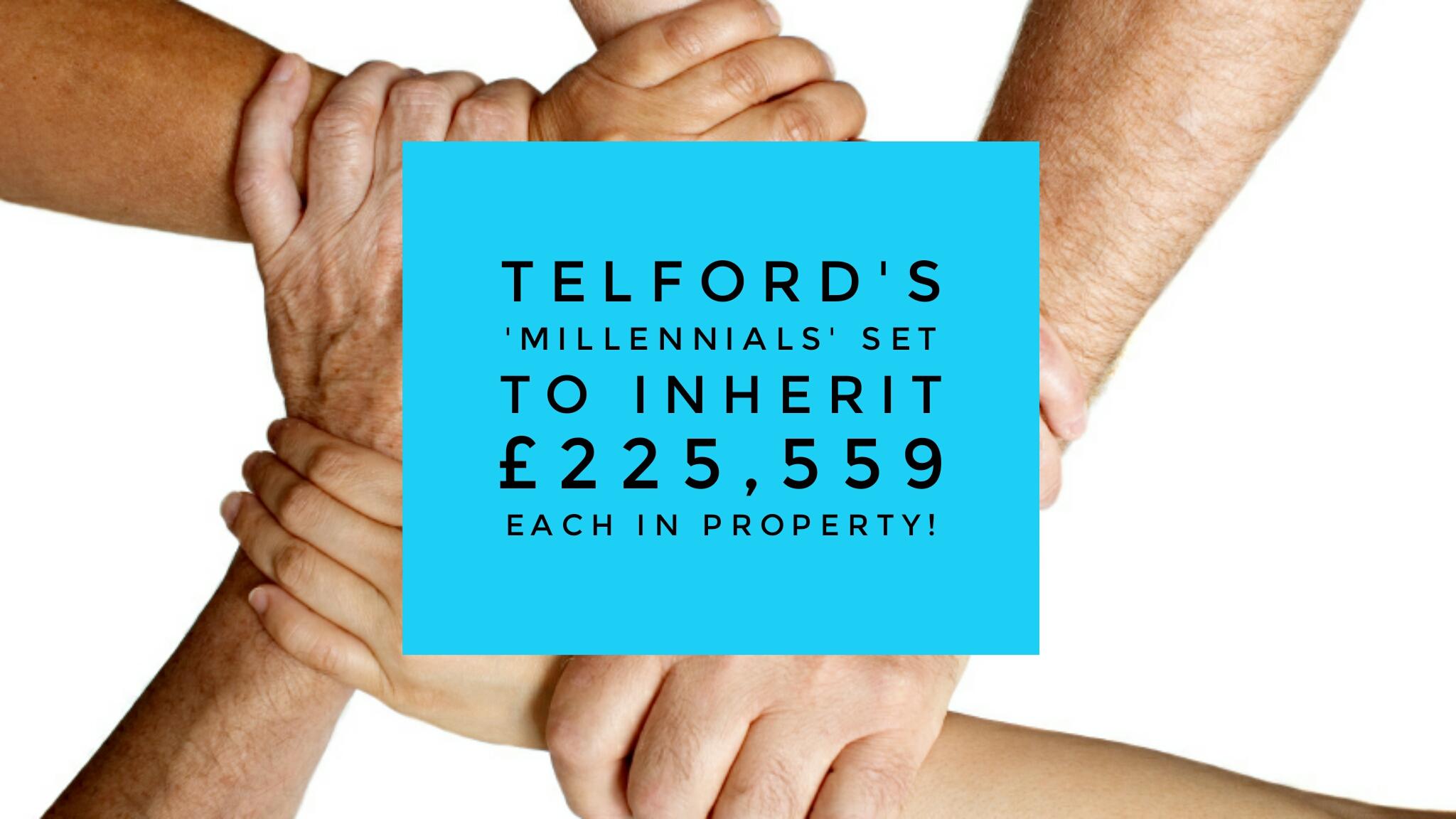 Telford's 'Millennials' set to inherit £225,559 each in property!